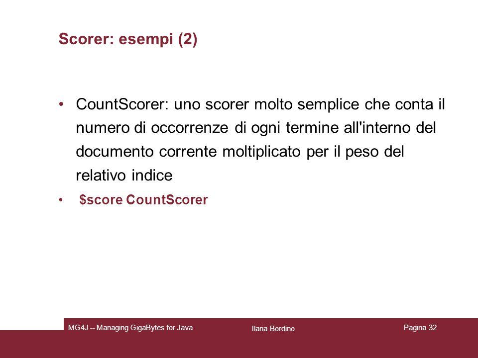 Ilaria Bordino MG4J -- Managing GigaBytes for JavaPagina 32 Scorer: esempi (2) CountScorer: uno scorer molto semplice che conta il numero di occorrenze di ogni termine all interno del documento corrente moltiplicato per il peso del relativo indice $score CountScorer