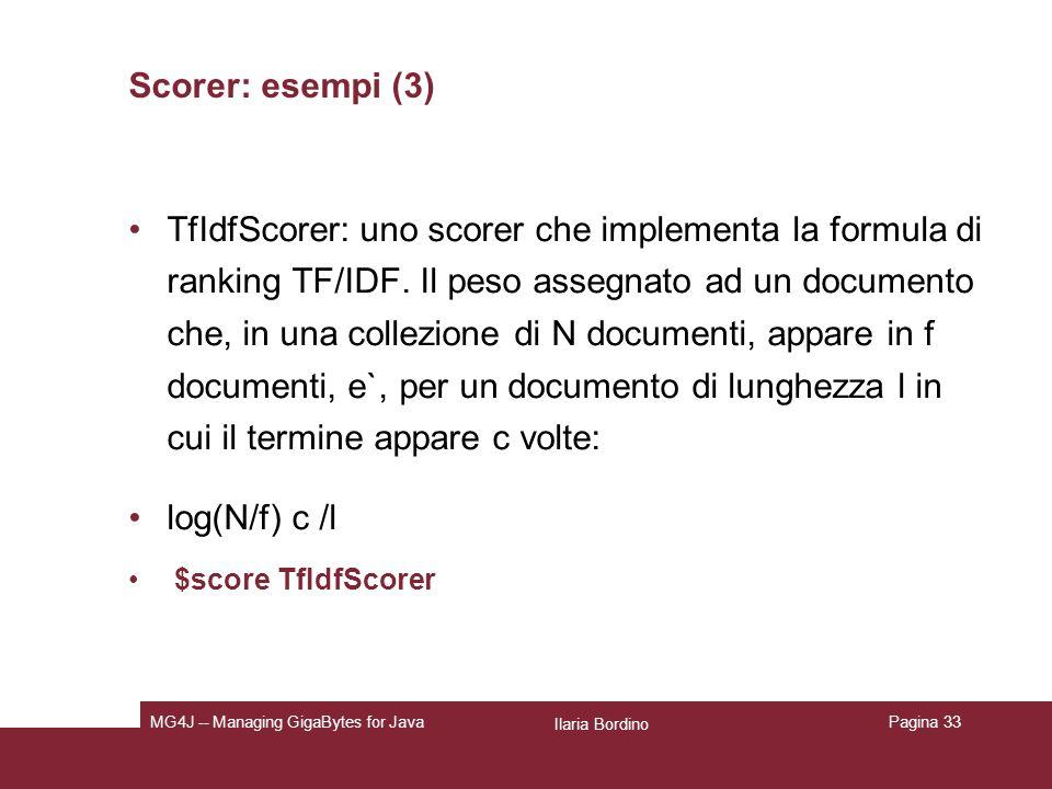 Ilaria Bordino MG4J -- Managing GigaBytes for JavaPagina 33 Scorer: esempi (3) TfIdfScorer: uno scorer che implementa la formula di ranking TF/IDF.