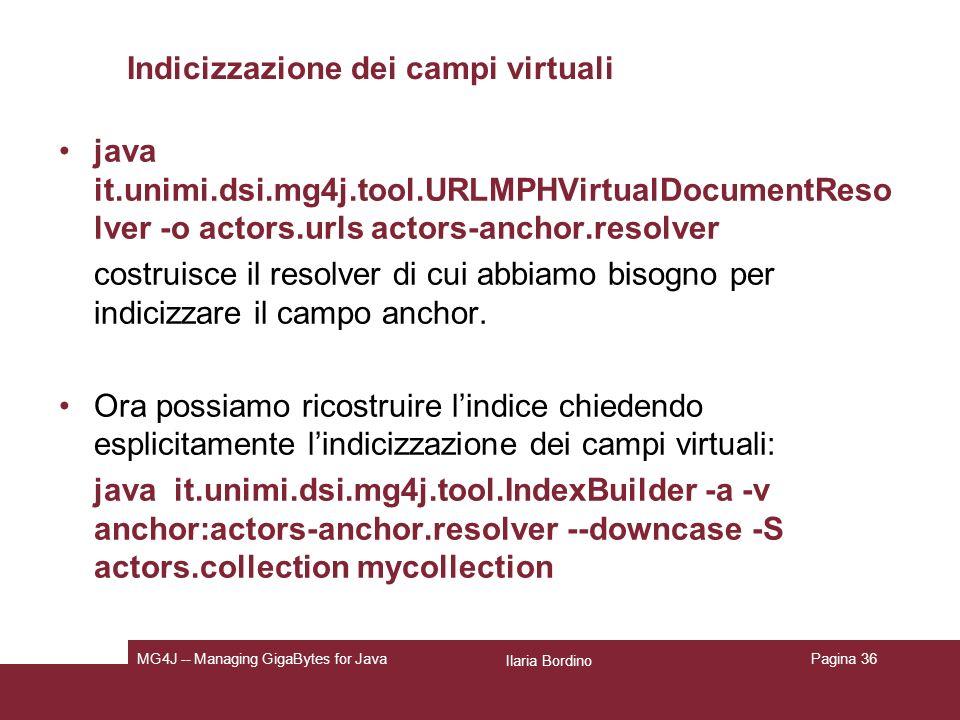 Ilaria Bordino MG4J -- Managing GigaBytes for JavaPagina 36 Indicizzazione dei campi virtuali java it.unimi.dsi.mg4j.tool.URLMPHVirtualDocumentReso lver -o actors.urls actors-anchor.resolver costruisce il resolver di cui abbiamo bisogno per indicizzare il campo anchor.