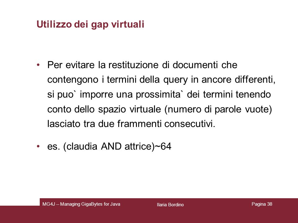 Ilaria Bordino MG4J -- Managing GigaBytes for JavaPagina 38 Utilizzo dei gap virtuali Per evitare la restituzione di documenti che contengono i termini della query in ancore differenti, si puo` imporre una prossimita` dei termini tenendo conto dello spazio virtuale (numero di parole vuote) lasciato tra due frammenti consecutivi.
