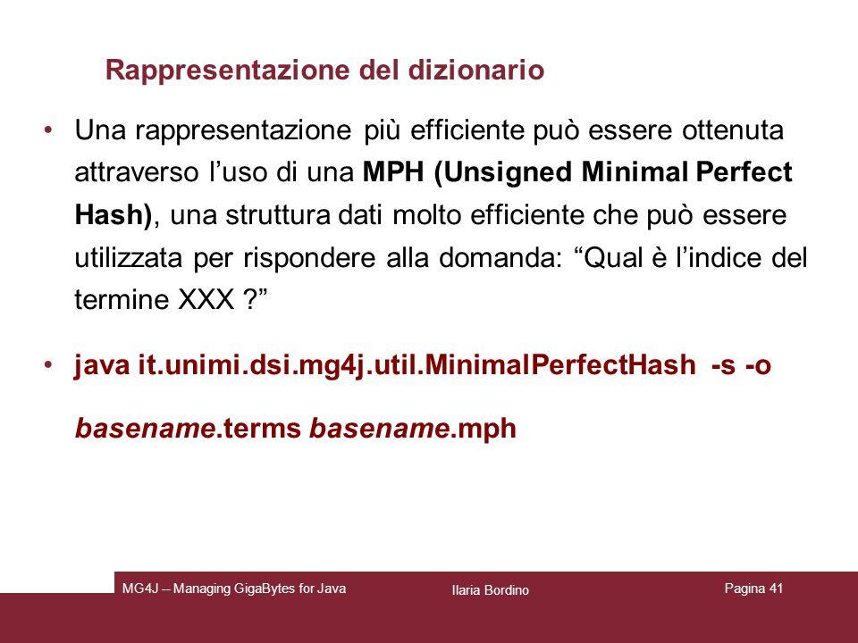 Ilaria Bordino MG4J -- Managing GigaBytes for JavaPagina 41 Rappresentazione del dizionario Una rappresentazione più efficiente può essere ottenuta attraverso luso di una MPH (Unsigned Minimal Perfect Hash), una struttura dati molto efficiente che può essere utilizzata per rispondere alla domanda: Qual è lindice del termine XXX .