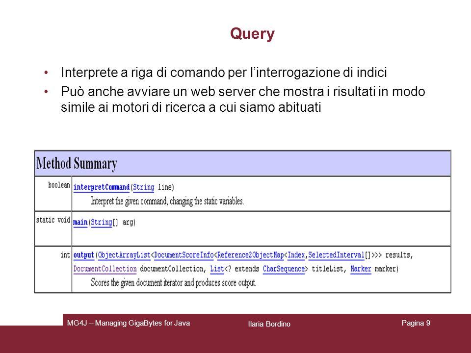 Ilaria Bordino MG4J -- Managing GigaBytes for JavaPagina 9 Query Interprete a riga di comando per linterrogazione di indici Può anche avviare un web server che mostra i risultati in modo simile ai motori di ricerca a cui siamo abituati