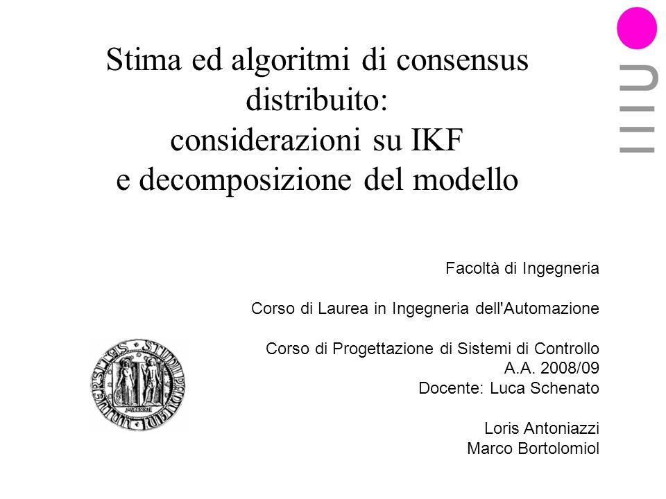Stima ed algoritmi di consensus distribuito: considerazioni su IKF e decomposizione del modello Facoltà di Ingegneria Corso di Laurea in Ingegneria dell Automazione Corso di Progettazione di Sistemi di Controllo A.A.