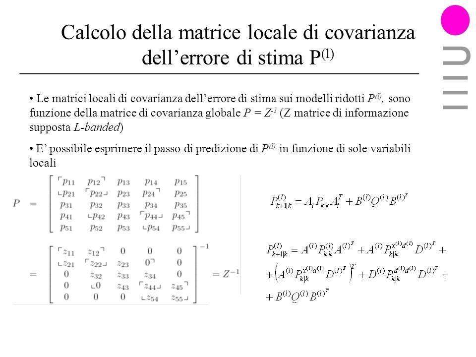 Calcolo della matrice locale di covarianza dellerrore di stima P (l) Le matrici locali di covarianza dellerrore di stima sui modelli ridotti P (l), sono funzione della matrice di covarianza globale P = Z -1 (Z matrice di informazione supposta L-banded) E possibile esprimere il passo di predizione di P (l) in funzione di sole variabili locali