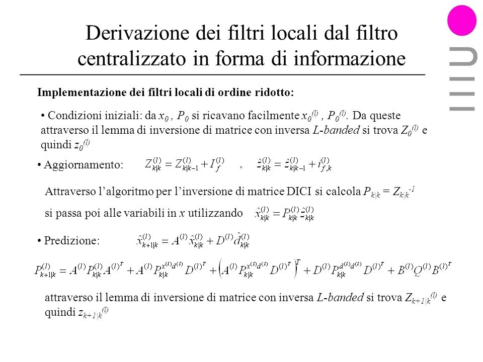 Derivazione dei filtri locali dal filtro centralizzato in forma di informazione Implementazione dei filtri locali di ordine ridotto: Aggiornamento: Predizione: Condizioni iniziali: da x 0, P 0 si ricavano facilmente x 0 (l), P 0 (l).