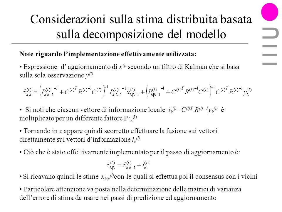 Considerazioni sulla stima distribuita basata sulla decomposizione del modello Note riguardo limplementazione effettivamente utilizzata: Espressione d aggiornamento di x (l) secondo un filtro di Kalman che si basa sulla sola osservazione y (l) Si noti che ciascun vettore di informazione locale i k (l) =C (l)T R (l) -1 y k (l) è moltiplicato per un differente fattore P ~ k (l) Tornando in z appare quindi scorretto effettuare la fusione sui vettori direttamente sui vettori dinformazione i k (l) Ciò che è stato effettivamente implementato per il passo di aggiornamento è: Si ricavano quindi le stime x k|k (l) con le quali si effettua poi il consensus con i vicini Particolare attenzione va posta nella determinazione delle matrici di varianza dellerrore di stima da usare nei passi di predizione ed aggiornamento