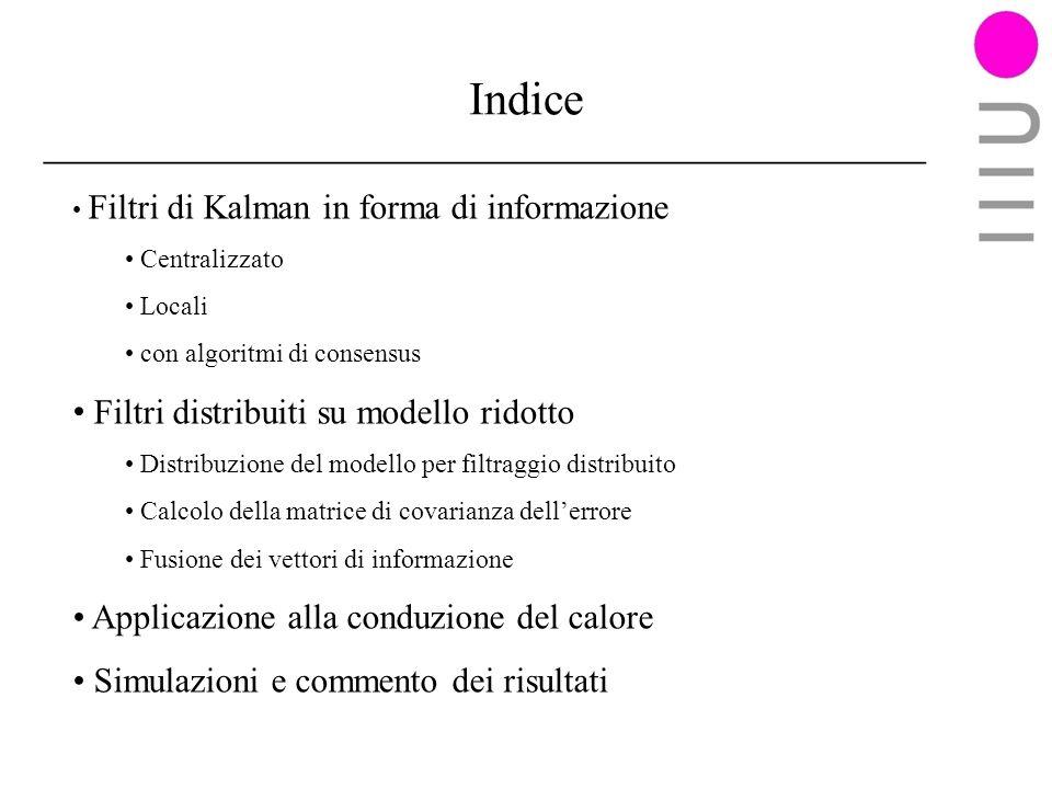 Indice Filtri di Kalman in forma di informazione Centralizzato Locali con algoritmi di consensus Filtri distribuiti su modello ridotto Distribuzione del modello per filtraggio distribuito Calcolo della matrice di covarianza dellerrore Fusione dei vettori di informazione Applicazione alla conduzione del calore Simulazioni e commento dei risultati