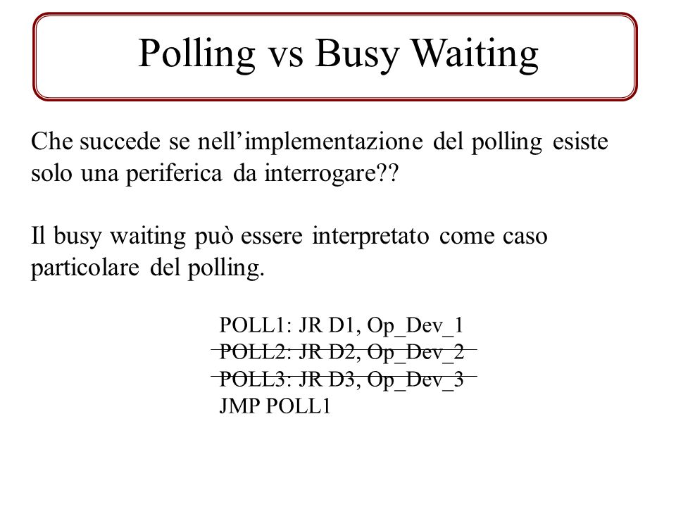 Polling vs Busy Waiting Che succede se nellimplementazione del polling esiste solo una periferica da interrogare?? Il busy waiting può essere interpre