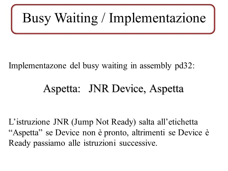 Busy Waiting / Implementazione Implementazone del busy waiting in assembly pd32: Aspetta: JNR Device, Aspetta Listruzione JNR (Jump Not Ready) salta a