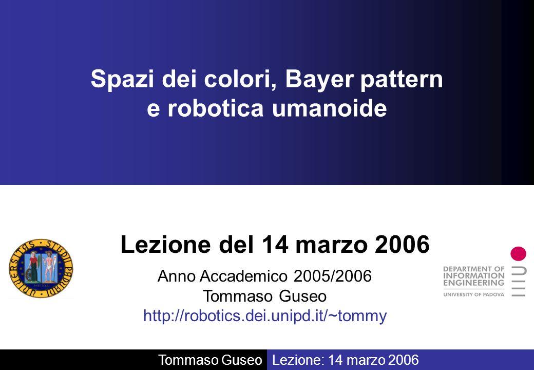 Anno Accademico 2005/2006 Tommaso Guseo http://robotics.dei.unipd.it/~tommy Lezione del 14 marzo 2006 Spazi dei colori, Bayer pattern e robotica umano