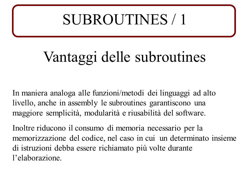 SUBROUTINES / 1 Vantaggi delle subroutines In maniera analoga alle funzioni/metodi dei linguaggi ad alto livello, anche in assembly le subroutines garantiscono una maggiore semplicità, modularità e riusabilità del software.