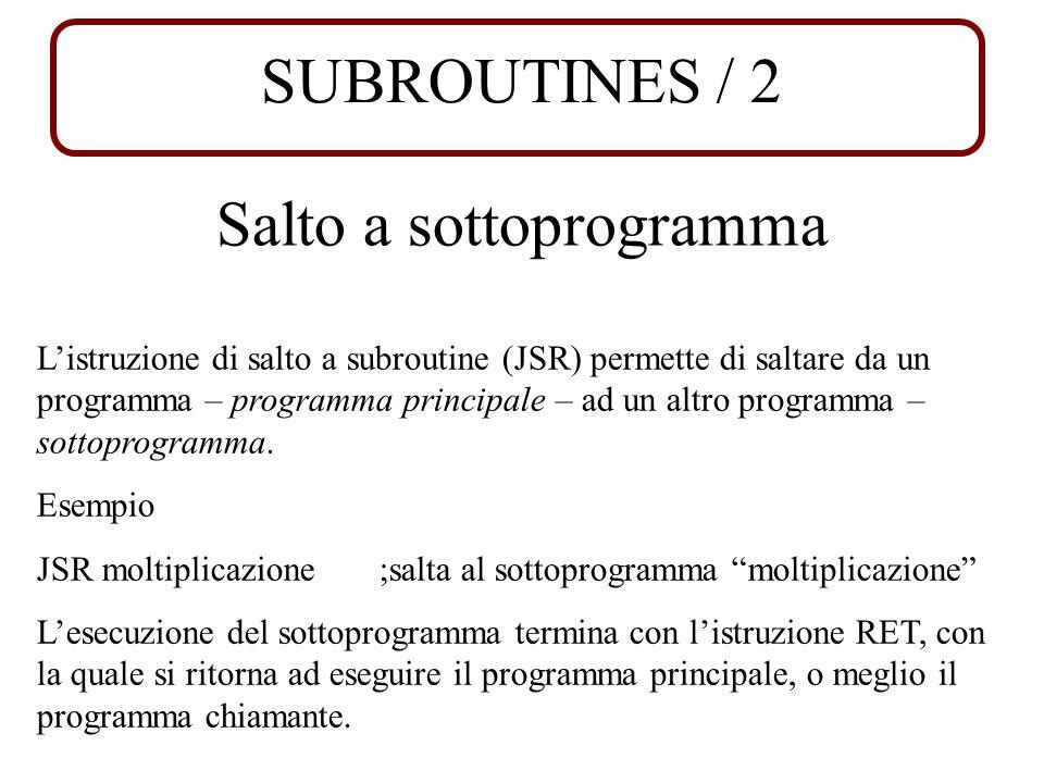 SUBROUTINES / 2 Salto a sottoprogramma Listruzione di salto a subroutine (JSR) permette di saltare da un programma – programma principale – ad un altro programma – sottoprogramma.