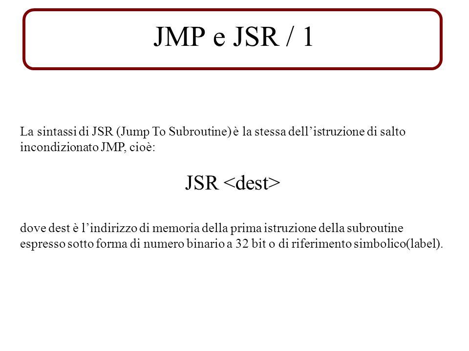 JMP e JSR / 1 La sintassi di JSR (Jump To Subroutine) è la stessa dellistruzione di salto incondizionato JMP, cioè: JSR dove dest è lindirizzo di memoria della prima istruzione della subroutine espresso sotto forma di numero binario a 32 bit o di riferimento simbolico(label).
