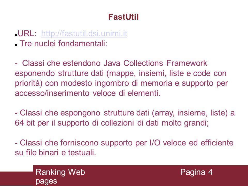 Ilaria Bordino MG4J -- Managing GigaBytes for Java FastUtil: Supporto per collezioni tipizzate Fastutil specializza le classi più utili di Java Collections Framework (HashSet, HashMap, LinkedHashSet, LinkedHashMap, TreeSet, TreeMap, IdentityHashMap, ArrayList, Stack) fornendo delle versioni che accettano uno specifico tipo di chiave/valore (es., interi).
