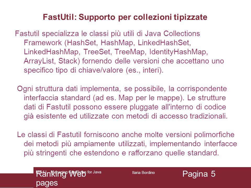 FastUtil: Supporto per collezioni di grandi dimensioni Fastutil 6 mette a disposizione un insieme di classi per la gestione di collezioni di dati molto grandi (dimensione > 2^31).