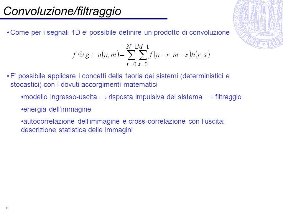 11 Convoluzione/filtraggio Come per i segnali 1D e possibile definire un prodotto di convoluzione E possibile applicare i concetti della teoria dei si
