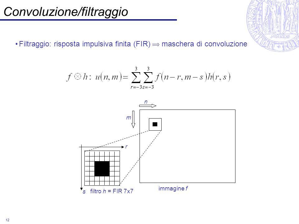 12 Convoluzione/filtraggio Filtraggio: risposta impulsiva finita (FIR) maschera di convoluzione filtro h = FIR 7x7 immagine f n m r s