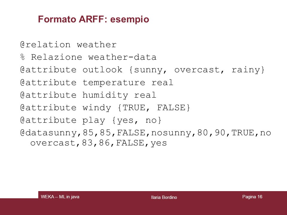 Formato ARFF: esempio @relation weather % Relazione weather-data @attribute outlook {sunny, overcast, rainy} @attribute temperature real @attribute hu