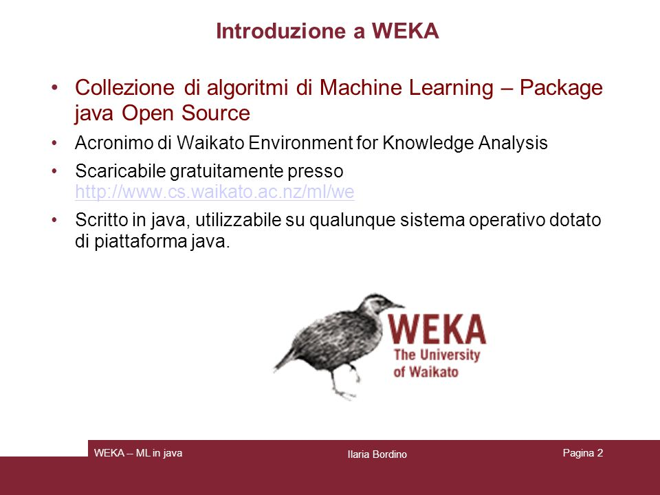 Pagina 2 Introduzione a WEKA Collezione di algoritmi di Machine Learning – Package java Open Source Acronimo di Waikato Environment for Knowledge Anal