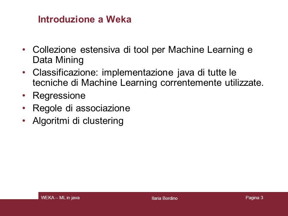 Weka: riferimenti utili http://www.cs.waikato.ac.nz/ml/weka Ilaria Bordino WEKA -- ML in java Home page di Weka: qui è possibile scaricare software e dataset di esempio http://weka.sourceforge.net/wekadoc/index.php/Main_ Page Un Wiki con la documentazione di Weka http://weka.sourceforge.net/wiki/index.php/Main_Page Un wiki con risposte a vari problemi che possono sorgere usando Weka Pagina 4