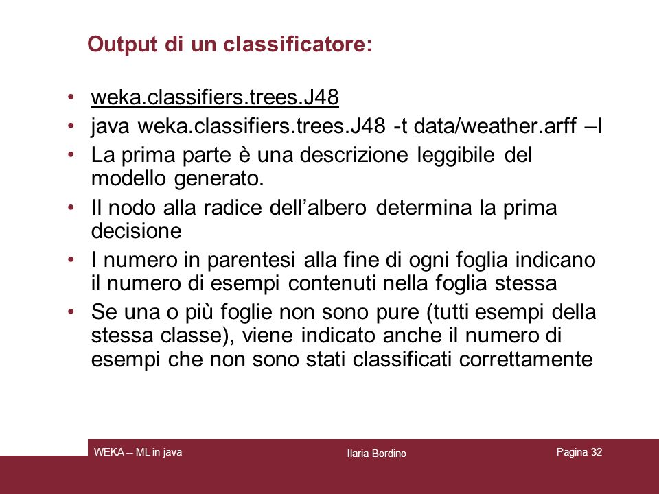 Output del classificatore: esempio Ilaria Bordino WEKA -- ML in java J48 pruned tree------------------ outlook = sunny | humidity <= 75: yes (2.0) | humidity > 75: no (3.0) outlook = overcast: yes (4.0) outlook = rainy | windy = TRUE: no (2.0) | windy = FALSE: yes (3.0) Number of Leaves : 5 Size of the tree : 8 Pagina 33