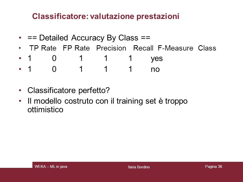 Classificatore: valutazione prestazioni == Detailed Accuracy By Class == TP Rate FP Rate Precision Recall F-Measure Class 1 0 1 1 1 yes 1 0 1 1 1 no C
