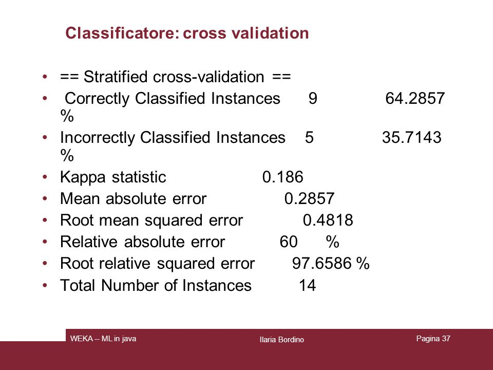 Classificatore: cross validation == Stratified cross-validation == Correctly Classified Instances 9 64.2857 % Incorrectly Classified Instances 5 35.7143 % Kappa statistic 0.186 Mean absolute error 0.2857 Root mean squared error 0.4818 Relative absolute error 60 % Root relative squared error 97.6586 % Total Number of Instances 14 Ilaria Bordino WEKA -- ML in javaPagina 37
