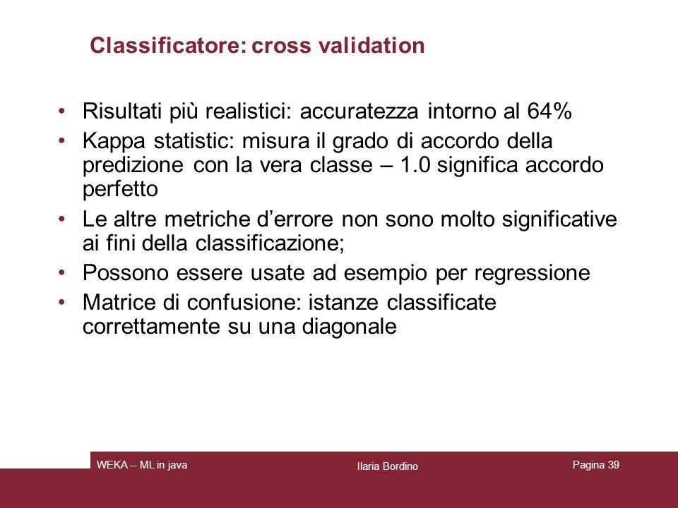 Classificatore True Positive (TP) rate: frazione di esempi classificati classe x, fra tutti quelli che sono realmente di classe x FAlse Positive (FP) rate: frazione di esempi classificati classe x, ma appartenenti a unaltra classe, fra tutti quelli che non appartengono alla classe x Precision: frazione di esempi realmente di classe x fra tutti quelli classificati come x tp/ (tp + fp) Recall: tp / (tp + fn) F-Measure: 2*Precision*Recall/(Precision+Recall), Ilaria Bordino WEKA -- ML in javaPagina 40