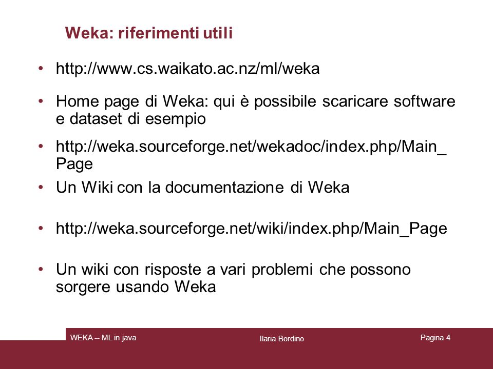 Weka: schemi per la classificazione Decision trees Rule learners Naïve Bayes Decision Tables Locally weighted regression SVM Instance-based learners Logistic regression Ilaria Bordino WEKA -- ML in javaPagina 5