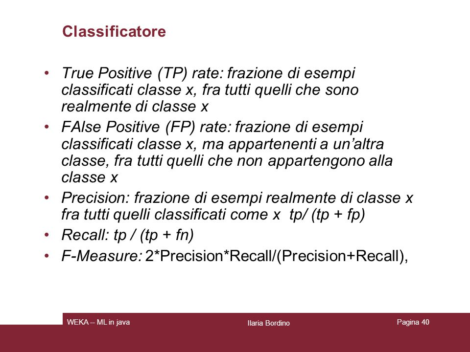 Classificatore True Positive (TP) rate: frazione di esempi classificati classe x, fra tutti quelli che sono realmente di classe x FAlse Positive (FP)