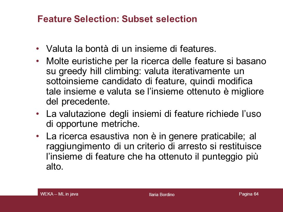 Feature Selection: Subset selection Valuta la bontà di un insieme di features. Molte euristiche per la ricerca delle feature si basano su greedy hill