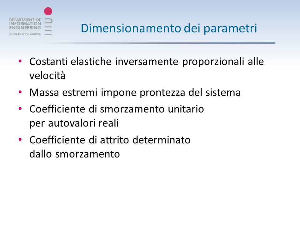 Dimensionamento dei parametri Costanti elastiche inversamente proporzionali alle velocità Massa estremi impone prontezza del sistema Coefficiente di smorzamento unitario per autovalori reali Coefficiente di attrito determinato dallo smorzamento