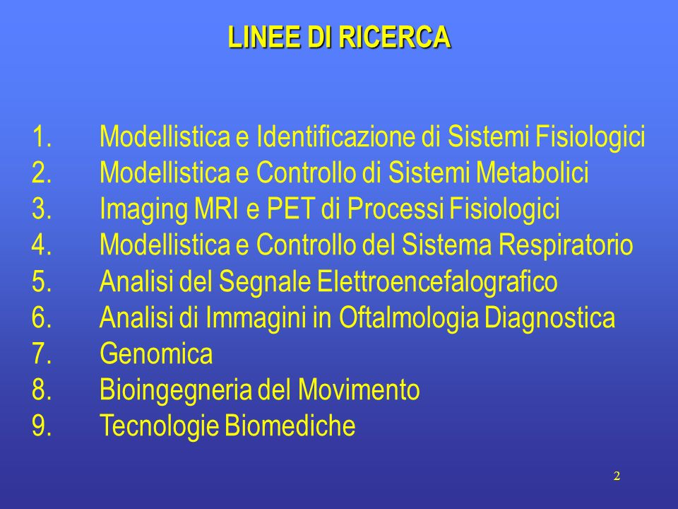 23 LINEE DI RICERCA Modellistica e Identificazione di Sistemi Fisiologici Modellistica e Controllo di Sistemi Metabolici 3.Imaging MRI e PET di Processi Fisiologici 4.Modellistica e Controllo del Sistema Respiratorio 5.Analisi del Segnale Elettroencefalografico 6.Analisi di Immagini in Oftalmologia Diagnostica 7.Genomica 8.Bioingegneria del Movimento 9.Tecnologie Biomediche
