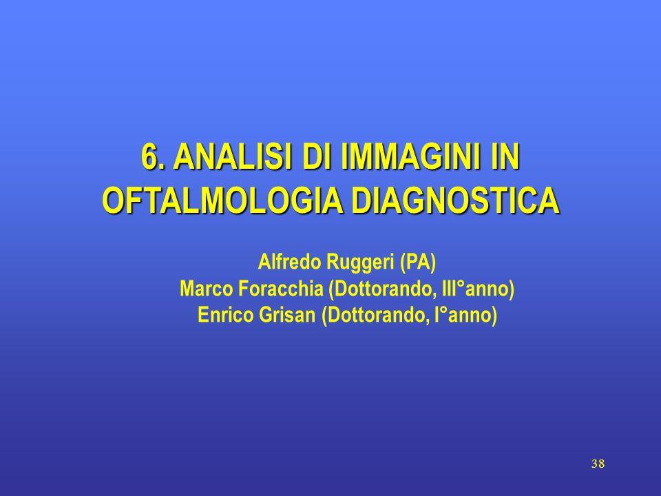 38 6. ANALISI DI IMMAGINI IN OFTALMOLOGIA DIAGNOSTICA Alfredo Ruggeri (PA) Marco Foracchia (Dottorando, III°anno) Enrico Grisan (Dottorando, I°anno)