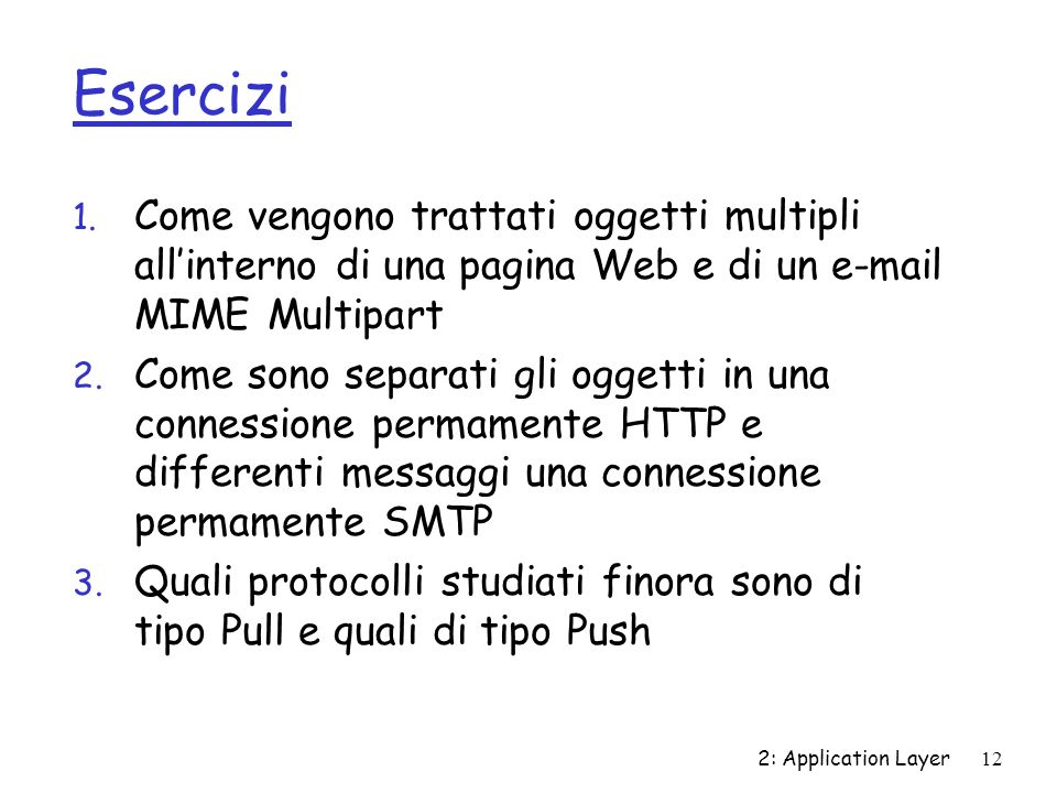2: Application Layer12 Esercizi 1. Come vengono trattati oggetti multipli allinterno di una pagina Web e di un e-mail MIME Multipart 2. Come sono sepa