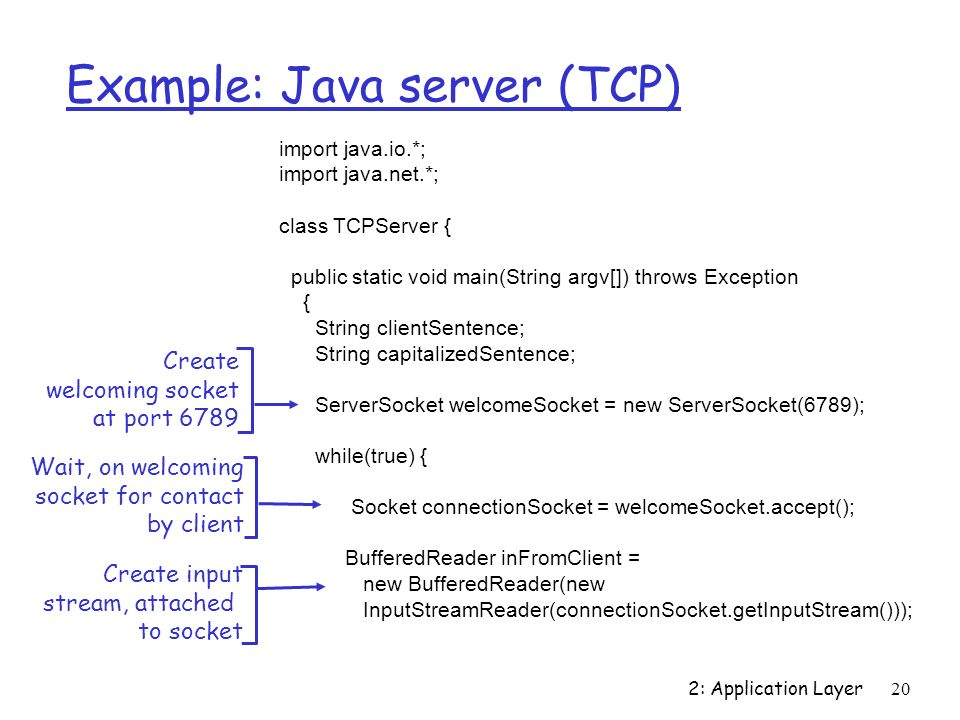 2: Application Layer20 Example: Java server (TCP) import java.io.*; import java.net.*; class TCPServer { public static void main(String argv[]) throws Exception { String clientSentence; String capitalizedSentence; ServerSocket welcomeSocket = new ServerSocket(6789); while(true) { Socket connectionSocket = welcomeSocket.accept(); BufferedReader inFromClient = new BufferedReader(new InputStreamReader(connectionSocket.getInputStream())); Create welcoming socket at port 6789 Wait, on welcoming socket for contact by client Create input stream, attached to socket