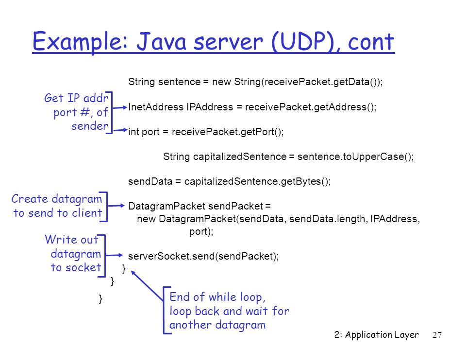 2: Application Layer27 Example: Java server (UDP), cont String sentence = new String(receivePacket.getData()); InetAddress IPAddress = receivePacket.getAddress(); int port = receivePacket.getPort(); String capitalizedSentence = sentence.toUpperCase(); sendData = capitalizedSentence.getBytes(); DatagramPacket sendPacket = new DatagramPacket(sendData, sendData.length, IPAddress, port); serverSocket.send(sendPacket); } Get IP addr port #, of sender Write out datagram to socket End of while loop, loop back and wait for another datagram Create datagram to send to client