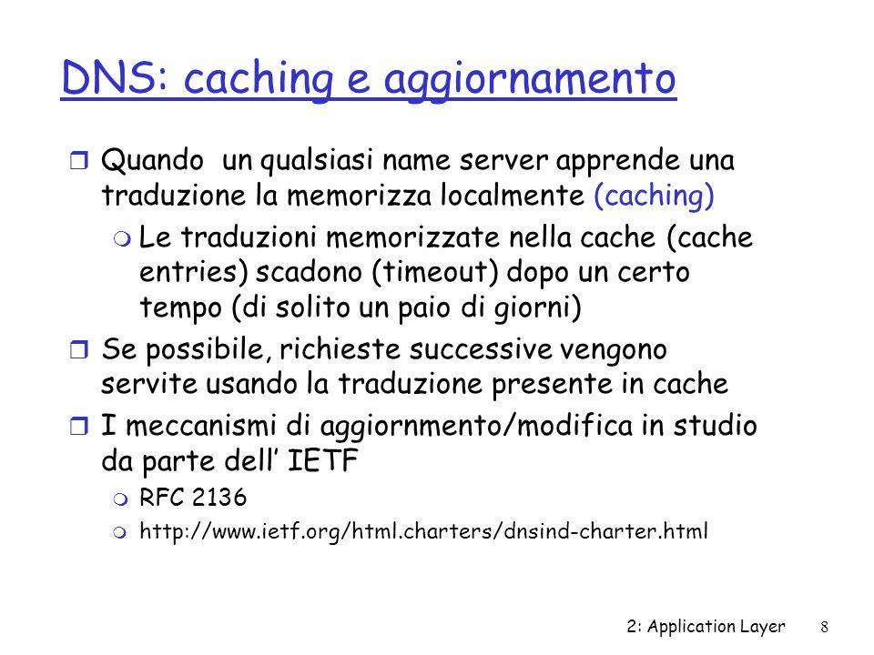 2: Application Layer8 DNS: caching e aggiornamento r Quando un qualsiasi name server apprende una traduzione la memorizza localmente (caching) m Le traduzioni memorizzate nella cache (cache entries) scadono (timeout) dopo un certo tempo (di solito un paio di giorni) r Se possibile, richieste successive vengono servite usando la traduzione presente in cache r I meccanismi di aggiornmento/modifica in studio da parte dell IETF m RFC 2136 m http://www.ietf.org/html.charters/dnsind-charter.html