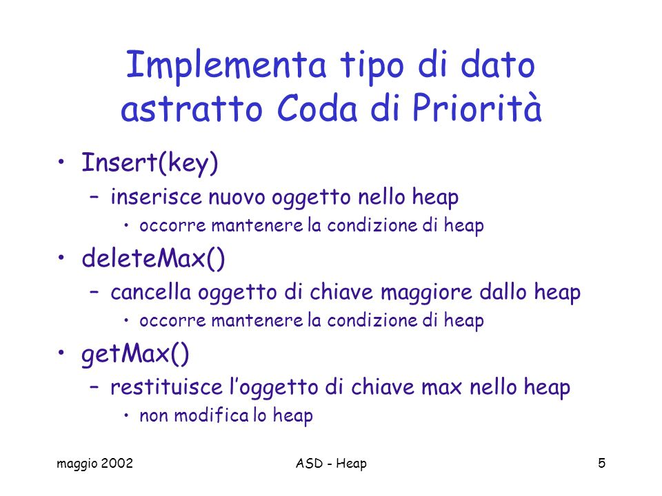 maggio 2002ASD - Heap16 insert/3 public void insert(Comparable key) throws Exception{ if (this.isFull()) throw new Exception( Full heap ); else{ storage[this.size]=key; //put the new key at the end of this heap.