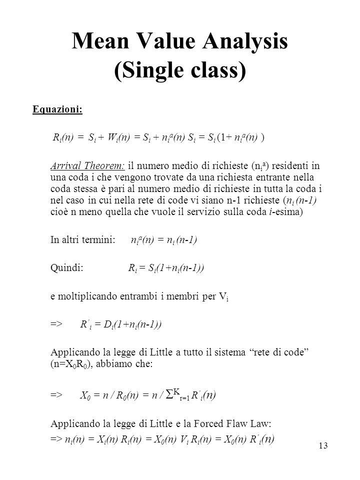 13 Mean Value Analysis (Single class) Equazioni: R i (n) = S i + W i (n) = S i + n i a (n) S i = S i (1+ n i a (n) ) Arrival Theorem: il numero medio di richieste (n i a ) residenti in una coda i che vengono trovate da una richiesta entrante nella coda stessa è pari al numero medio di richieste in tutta la coda i nel caso in cui nella rete di code vi siano n-1 richieste (n i (n-1) cioè n meno quella che vuole il servizio sulla coda i-esima) In altri termini: n i a (n) = n i (n-1) Quindi:R i = S i (1+n i (n-1)) e moltiplicando entrambi i membri per V i =>R i = D i (1+n i (n-1)) Applicando la legge di Little a tutto il sistema rete di code (n=X 0 R 0 ), abbiamo che: =>X 0 = n / R 0 (n) = n / K r=1 R i (n) Applicando la legge di Little e la Forced Flaw Law: => n i (n) = X i (n) R i (n) = X 0 (n) V i R i (n) = X 0 (n) R i (n)