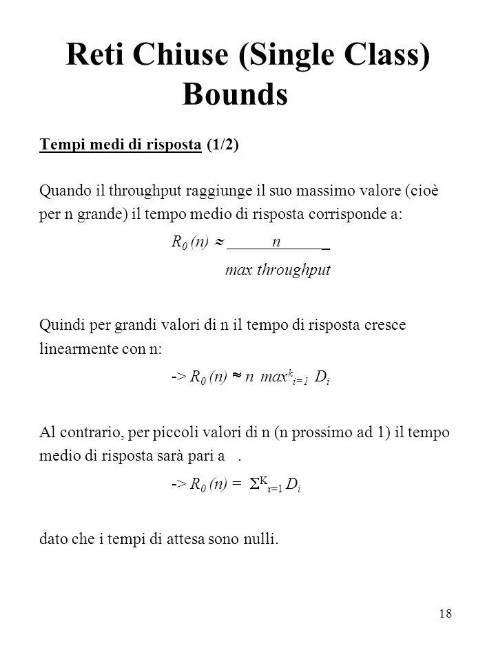 18 Reti Chiuse (Single Class) Bounds Tempi medi di risposta (1/2) Quando il throughput raggiunge il suo massimo valore (cioè per n grande) il tempo medio di risposta corrisponde a: R 0 (n) n _ max throughput Quindi per grandi valori di n il tempo di risposta cresce linearmente con n: -> R 0 (n) n max k i=1 D i Al contrario, per piccoli valori di n (n prossimo ad 1) il tempo medio di risposta sarà pari a.