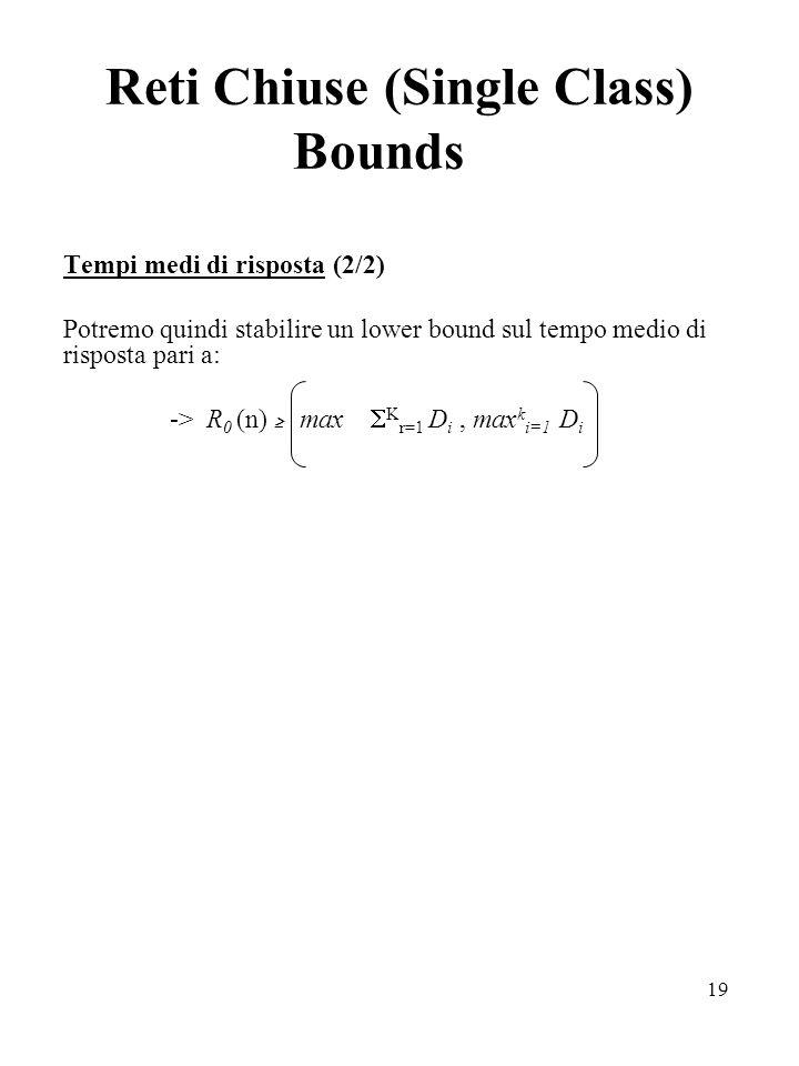 19 Reti Chiuse (Single Class) Bounds Tempi medi di risposta (2/2) Potremo quindi stabilire un lower bound sul tempo medio di risposta pari a: -> R 0 (n) max K r=1 D i, max k i=1 D i