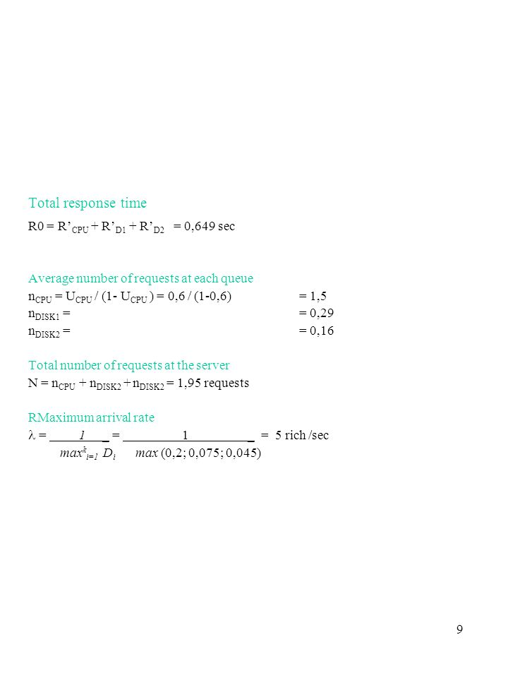 9 Total response time R0 = R CPU + R D1 + R D2 = 0,649 sec Average number of requests at each queue n CPU = U CPU / (1- U CPU ) = 0,6 / (1-0,6) = 1,5 n DISK1 = = 0,29 n DISK2 = = 0,16 Total number of requests at the server N = n CPU + n DISK2 + n DISK2 = 1,95 requests RMaximum arrival rate = 1 _ = 1 _ = 5 rich /sec max k i=1 D i max (0,2; 0,075; 0,045)