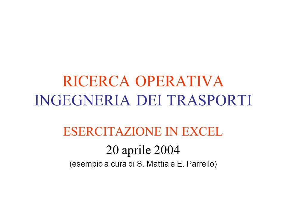 RICERCA OPERATIVA INGEGNERIA DEI TRASPORTI ESERCITAZIONE IN EXCEL 20 aprile 2004 (esempio a cura di S. Mattia e E. Parrello)