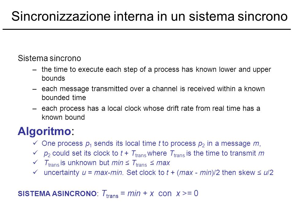Sincronizzazione interna in un sistema sincrono Sistema sincrono –the time to execute each step of a process has known lower and upper bounds –each me