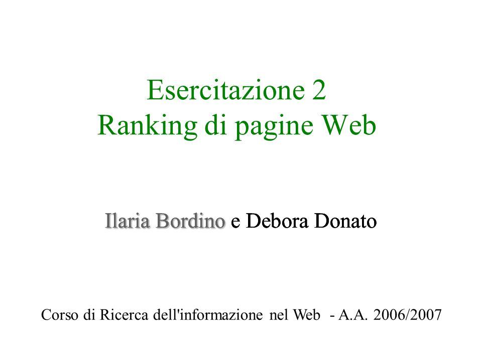 Esercitazione 2 Ranking di pagine Web Ilaria Bordino Ilaria Bordino e Debora Donato Corso di Ricerca dell informazione nel Web - A.A.