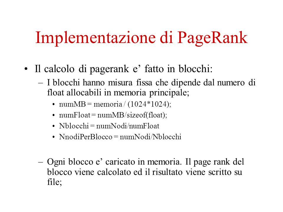 Implementazione di PageRank Il calcolo di pagerank e fatto in blocchi: –I blocchi hanno misura fissa che dipende dal numero di float allocabili in memoria principale; numMB = memoria / (1024*1024); numFloat = numMB/sizeof(float); Nblocchi = numNodi/numFloat NnodiPerBlocco = numNodi/Nblocchi –Ogni blocco e caricato in memoria.