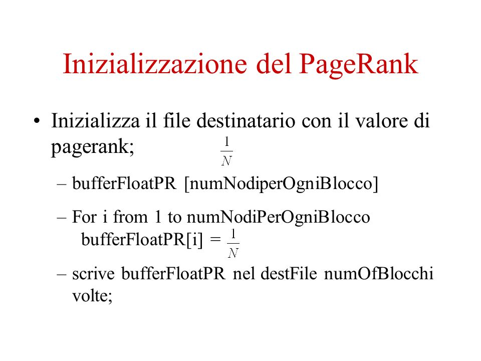 Inizializzazione del PageRank Inizializza il file destinatario con il valore di pagerank; –bufferFloatPR [numNodiperOgniBlocco] –For i from 1 to numNodiPerOgniBlocco bufferFloatPR[i] = –scrive bufferFloatPR nel destFile numOfBlocchi volte;