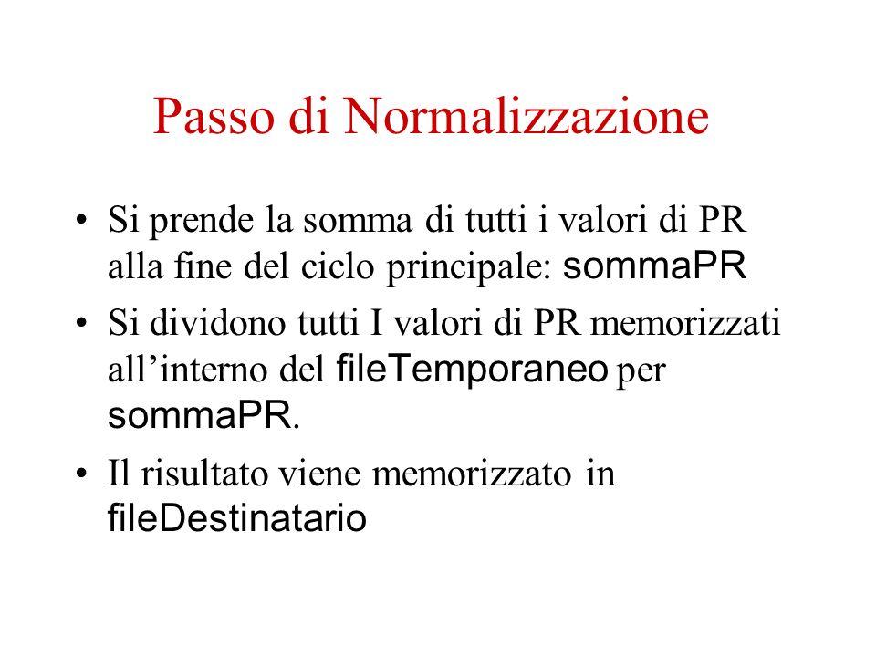 Passo di Normalizzazione Si prende la somma di tutti i valori di PR alla fine del ciclo principale: sommaPR Si dividono tutti I valori di PR memorizzati allinterno del fileTemporaneo per sommaPR.