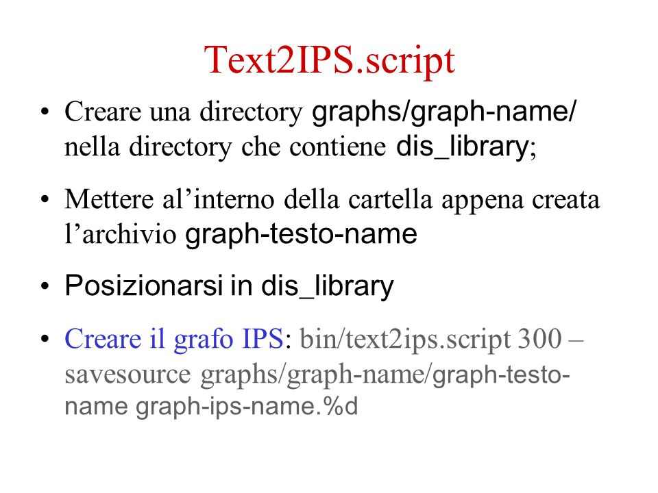 Text2IPS.script Creare una directory graphs/graph-name/ nella directory che contiene dis_library ; Mettere alinterno della cartella appena creata larchivio graph-testo-name Posizionarsi in dis_library Creare il grafo IPS: bin/text2ips.script 300 – savesource graphs/graph-name/ graph-testo- name graph-ips-name.%d